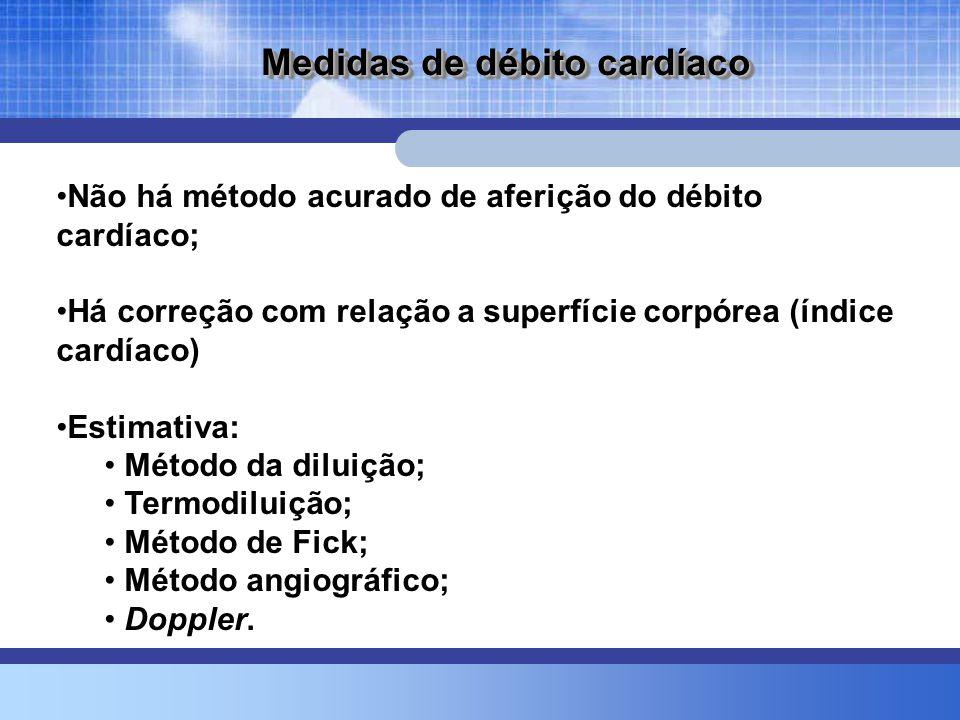 Medidas de débito cardíaco •Não há método acurado de aferição do débito cardíaco; •Há correção com relação a superfície corpórea (índice cardíaco) •Estimativa: • Método da diluição; • Termodiluição; • Método de Fick; • Método angiográfico; • Doppler.