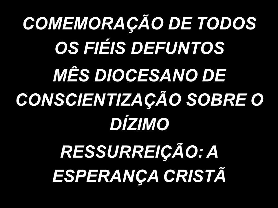 COMEMORAÇÃO DE TODOS OS FIÉIS DEFUNTOS MÊS DIOCESANO DE CONSCIENTIZAÇÃO SOBRE O DÍZIMO RESSURREIÇÃO: A ESPERANÇA CRISTÃ