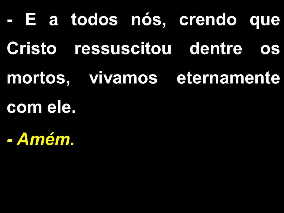 - E a todos nós, crendo que Cristo ressuscitou dentre os mortos, vivamos eternamente com ele. - Amém.