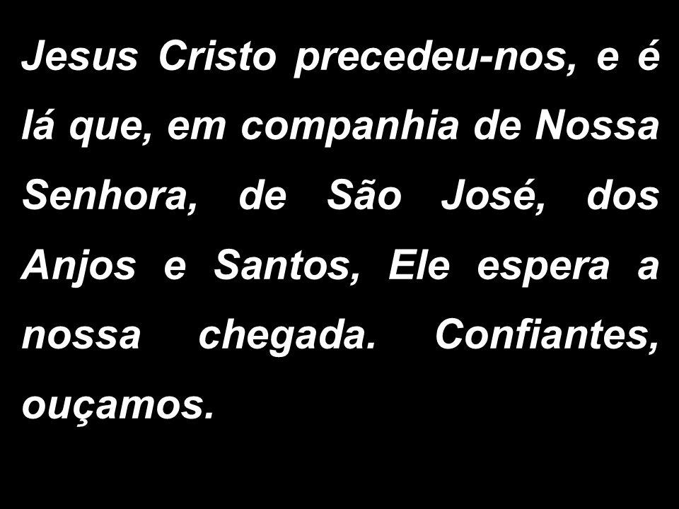 Jesus Cristo precedeu-nos, e é lá que, em companhia de Nossa Senhora, de São José, dos Anjos e Santos, Ele espera a nossa chegada. Confiantes, ouçamos