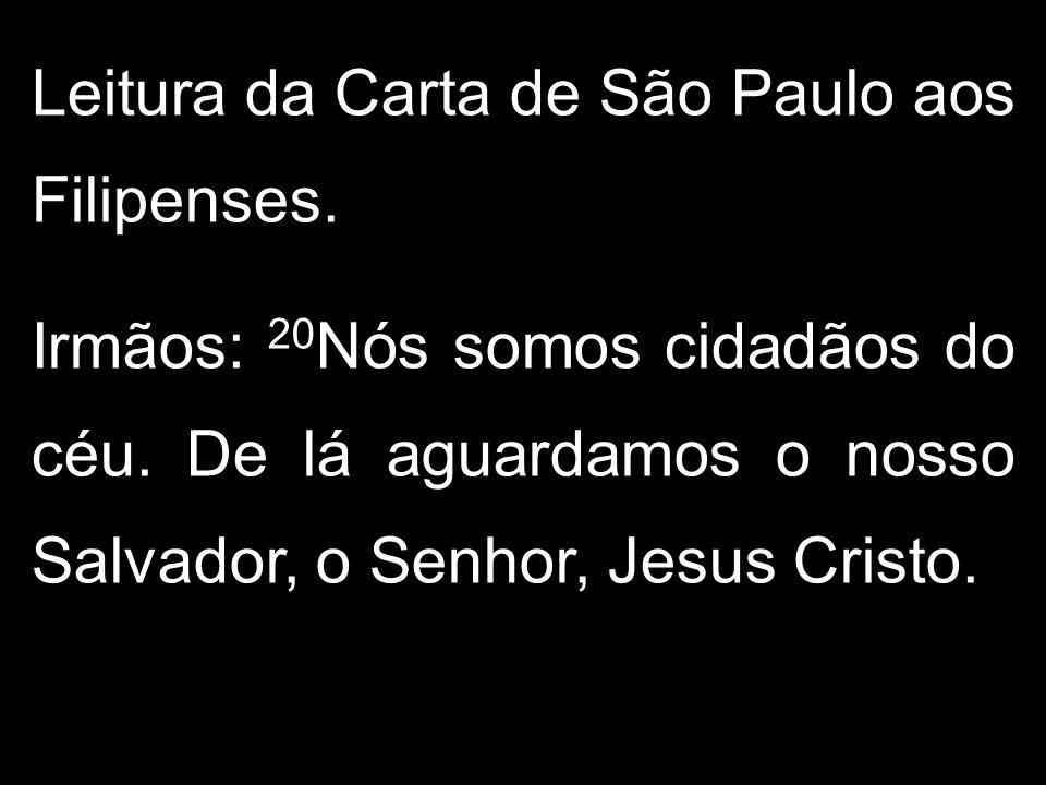 Leitura da Carta de São Paulo aos Filipenses. Irmãos: 20 Nós somos cidadãos do céu. De lá aguardamos o nosso Salvador, o Senhor, Jesus Cristo.