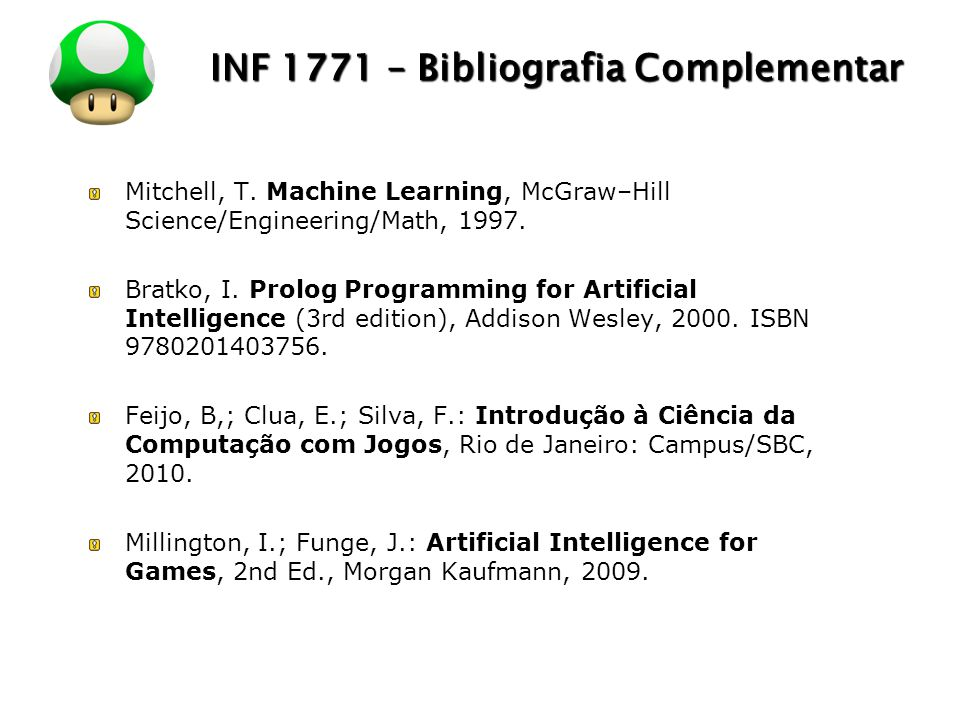 LOGO INF 1771 – Bibliografia Complementar Mitchell, T. Machine Learning, McGraw–Hill Science/Engineering/Math, 1997. Bratko, I. Prolog Programming for