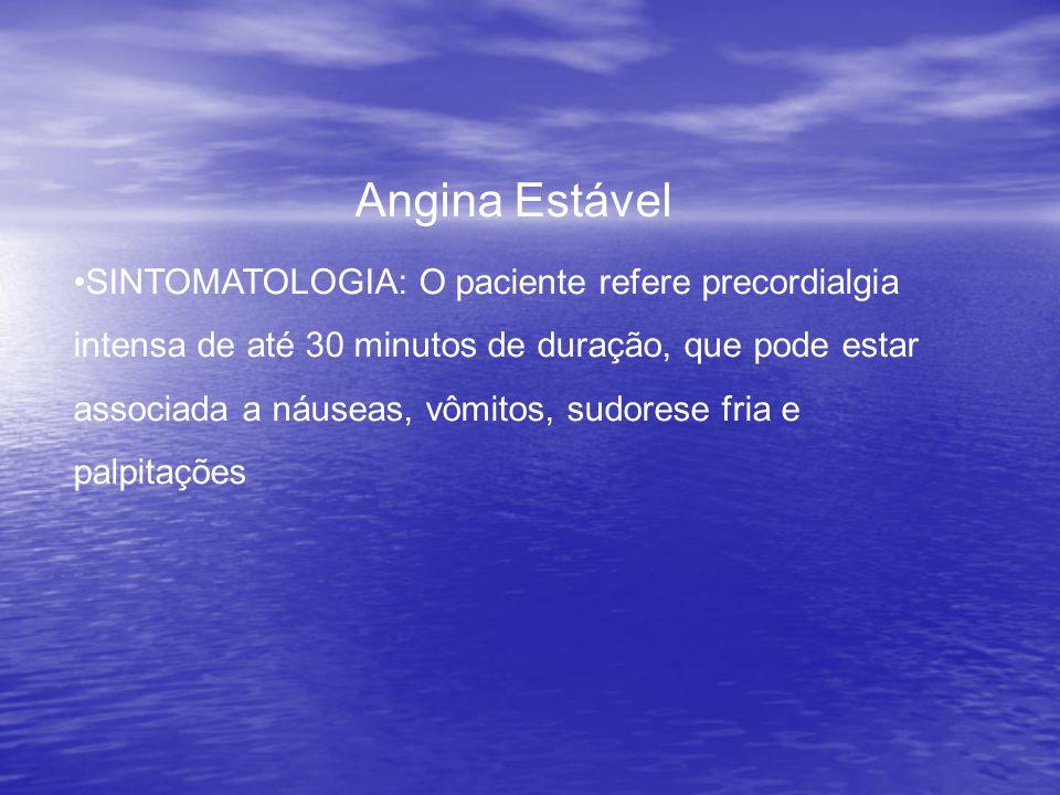 Angina Estável •SINTOMATOLOGIA: O paciente refere precordialgia intensa de até 30 minutos de duração, que pode estar associada a náuseas, vômitos, sudorese fria e palpitações