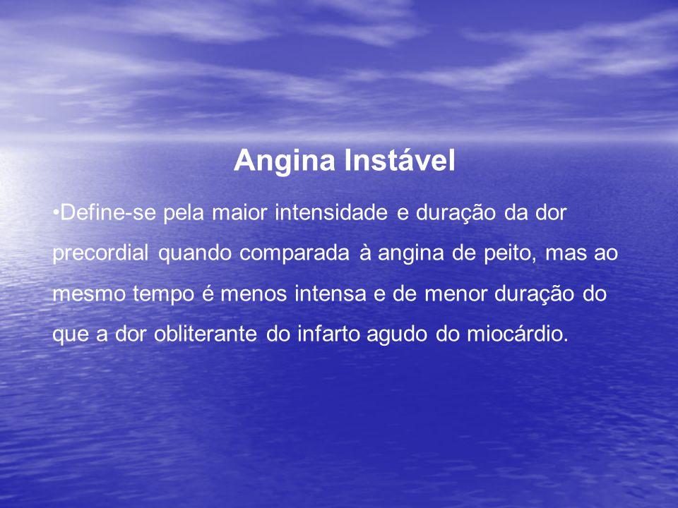 Angina Instável •Define-se pela maior intensidade e duração da dor precordial quando comparada à angina de peito, mas ao mesmo tempo é menos intensa e de menor duração do que a dor obliterante do infarto agudo do miocárdio.