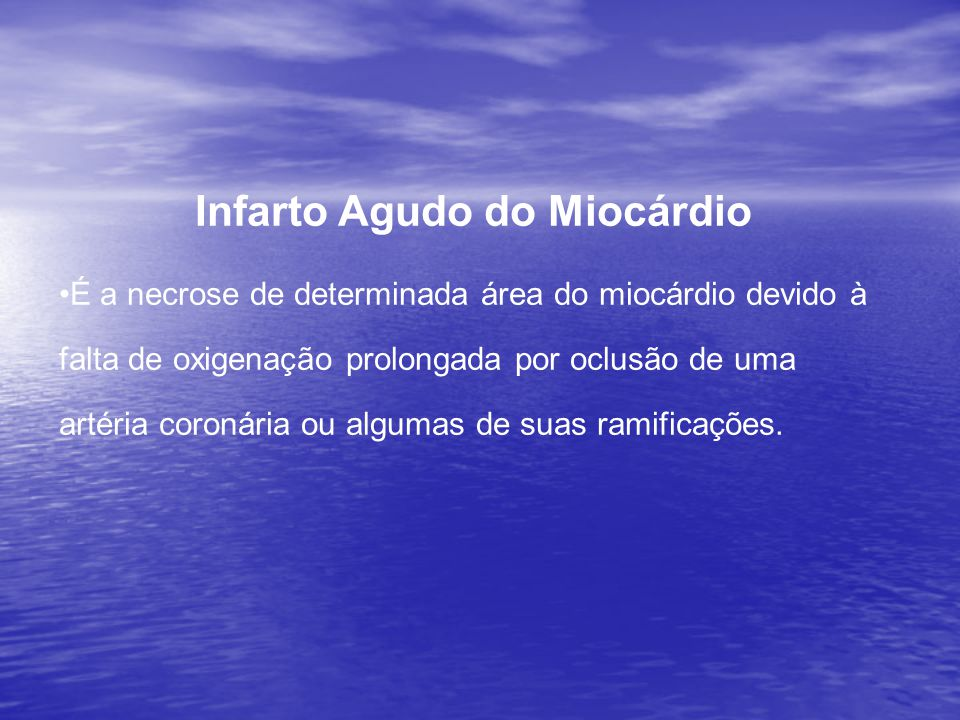Infarto Agudo do Miocárdio •É a necrose de determinada área do miocárdio devido à falta de oxigenação prolongada por oclusão de uma artéria coronária ou algumas de suas ramificações.