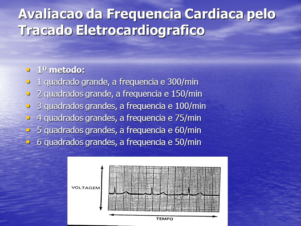 Avaliacao da Frequencia Cardiaca pelo Tracado Eletrocardiografico • 1º metodo: • 1 quadrado grande, a frequencia e 300/min • 2 quadrados grande, a frequencia e 150/min • 3 quadrados grandes, a frequencia e 100/min • 4 quadrados grandes, a frequencia e 75/min • 5 quadrados grandes, a frequencia e 60/min • 6 quadrados grandes, a frequencia e 50/min