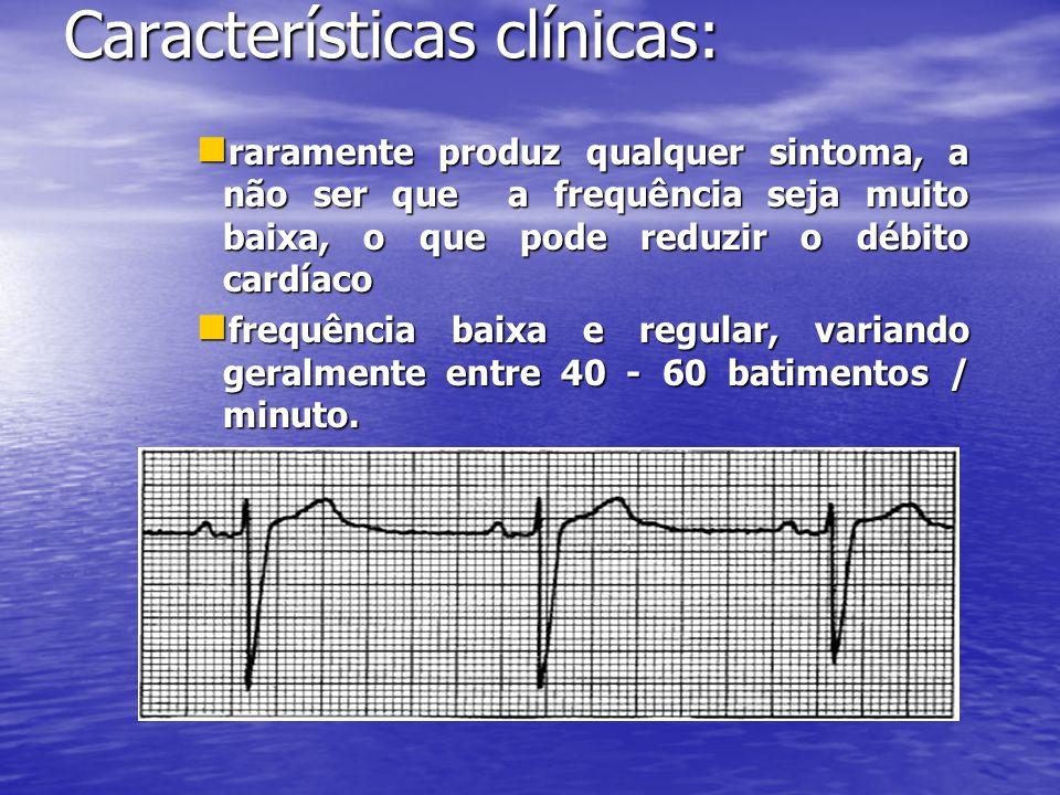 Características clínicas:  raramente produz qualquer sintoma, a não ser que a frequência seja muito baixa, o que pode reduzir o débito cardíaco  frequência baixa e regular, variando geralmente entre 40 - 60 batimentos / minuto.