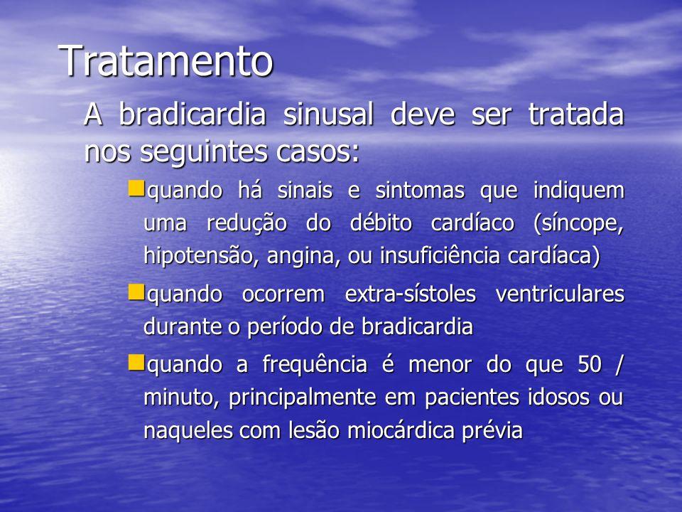 Tratamento A bradicardia sinusal deve ser tratada nos seguintes casos:  quando há sinais e sintomas que indiquem uma redução do débito cardíaco (síncope, hipotensão, angina, ou insuficiência cardíaca)  quando ocorrem extra-sístoles ventriculares durante o período de bradicardia  quando a frequência é menor do que 50 / minuto, principalmente em pacientes idosos ou naqueles com lesão miocárdica prévia
