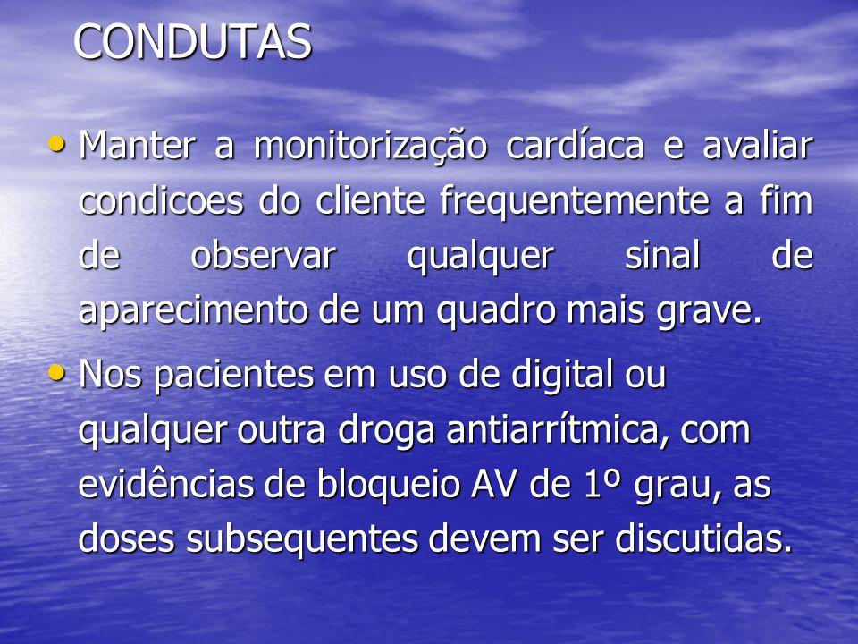 CONDUTAS • Manter a monitorização cardíaca e avaliar condicoes do cliente frequentemente a fim de observar qualquer sinal de aparecimento de um quadro mais grave.