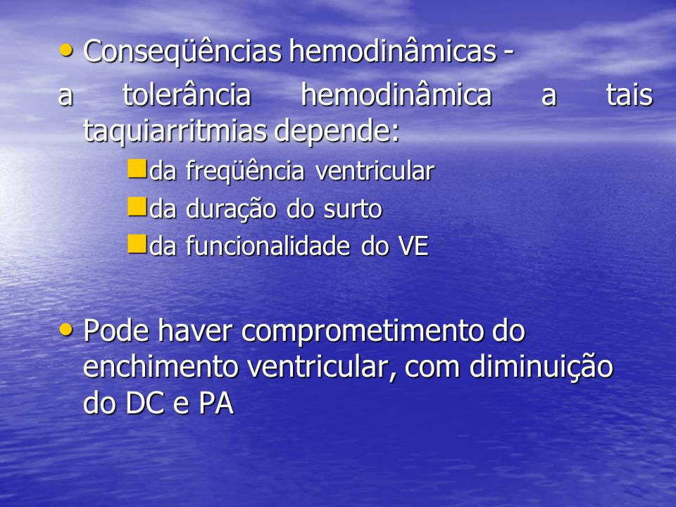 • Conseqüências hemodinâmicas - a tolerância hemodinâmica a tais taquiarritmias depende:  da freqüência ventricular  da duração do surto  da funcionalidade do VE • Pode haver comprometimento do enchimento ventricular, com diminuição do DC e PA
