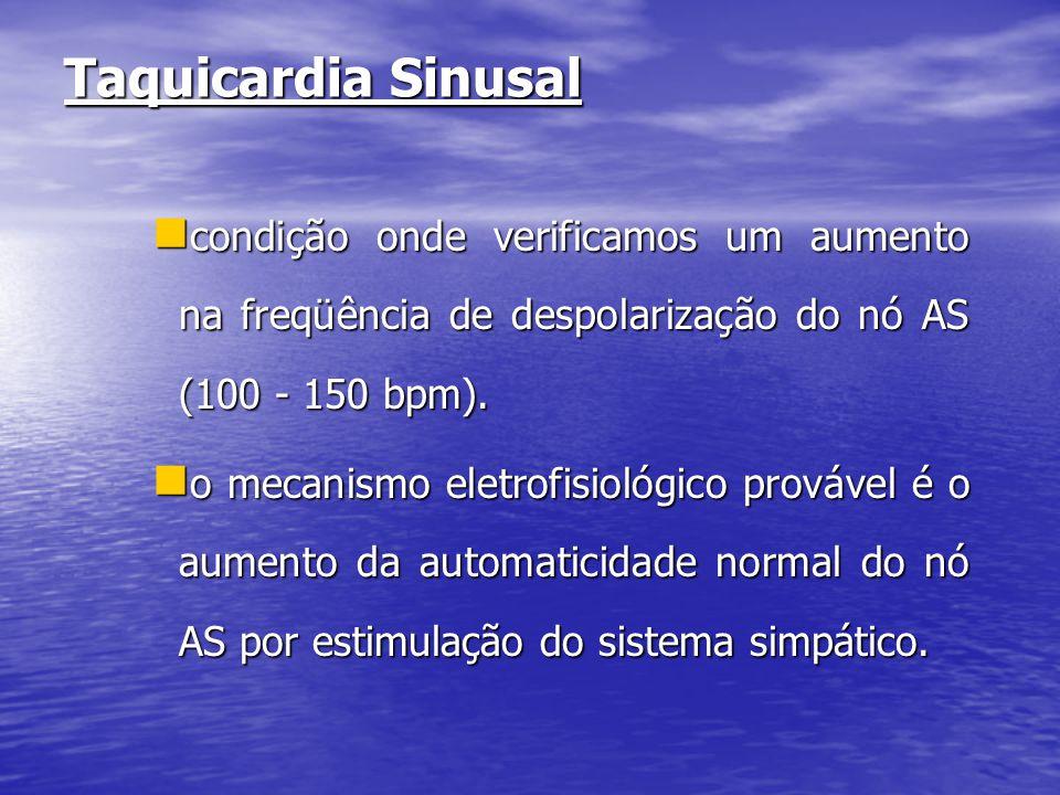 Taquicardia Sinusal  condição onde verificamos um aumento na freqüência de despolarização do nó AS (100 - 150 bpm).  o mecanismo eletrofisiológico p