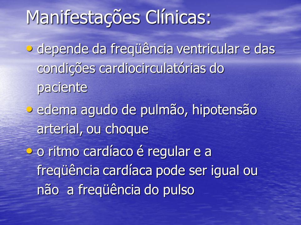 Manifestações Clínicas: • depende da freqüência ventricular e das condições cardiocirculatórias do paciente • edema agudo de pulmão, hipotensão arterial, ou choque • o ritmo cardíaco é regular e a freqüência cardíaca pode ser igual ou não a freqüência do pulso