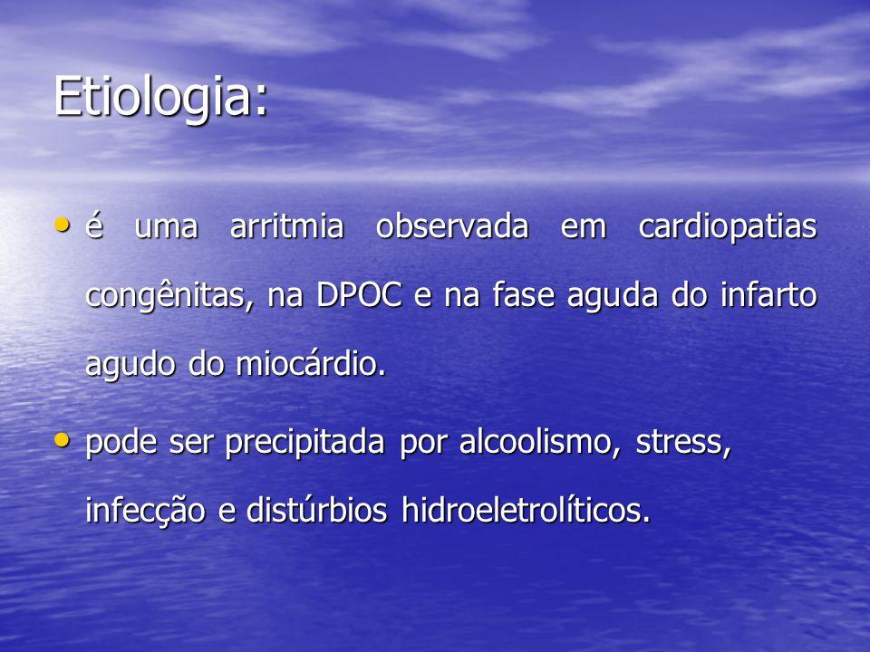 Etiologia: • é uma arritmia observada em cardiopatias congênitas, na DPOC e na fase aguda do infarto agudo do miocárdio. • pode ser precipitada por al