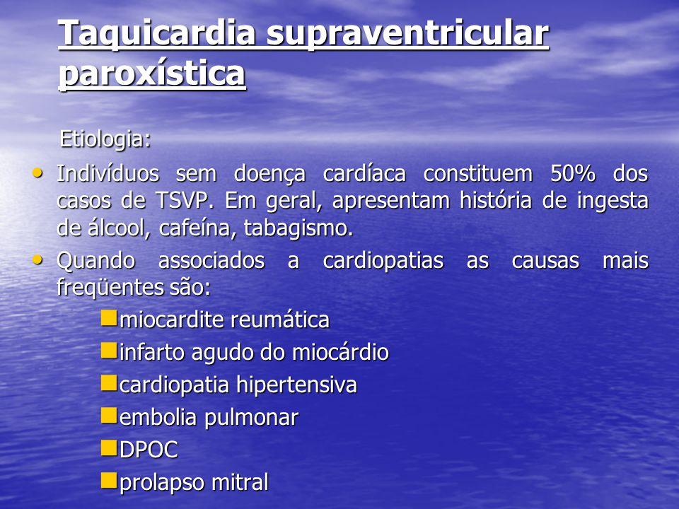 Taquicardia supraventricular paroxística Etiologia: Etiologia: • Indivíduos sem doença cardíaca constituem 50% dos casos de TSVP. Em geral, apresentam