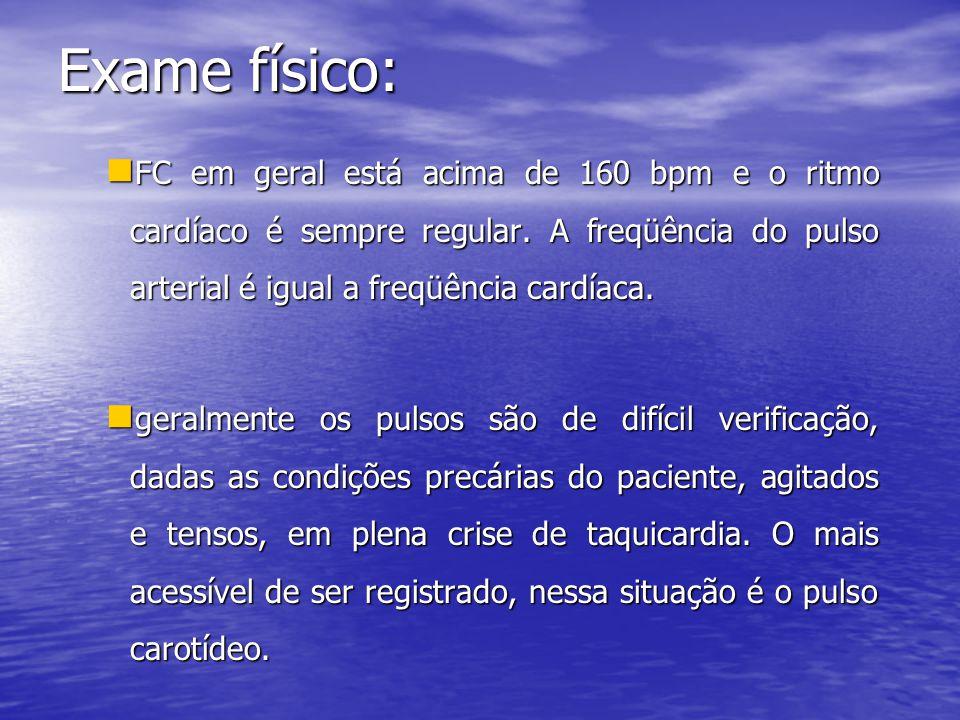 Exame físico:  FC em geral está acima de 160 bpm e o ritmo cardíaco é sempre regular. A freqüência do pulso arterial é igual a freqüência cardíaca. 