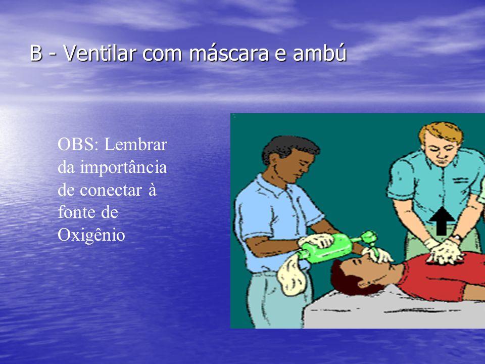 B - Ventilar com máscara e ambú OBS: Lembrar da importância de conectar à fonte de Oxigênio