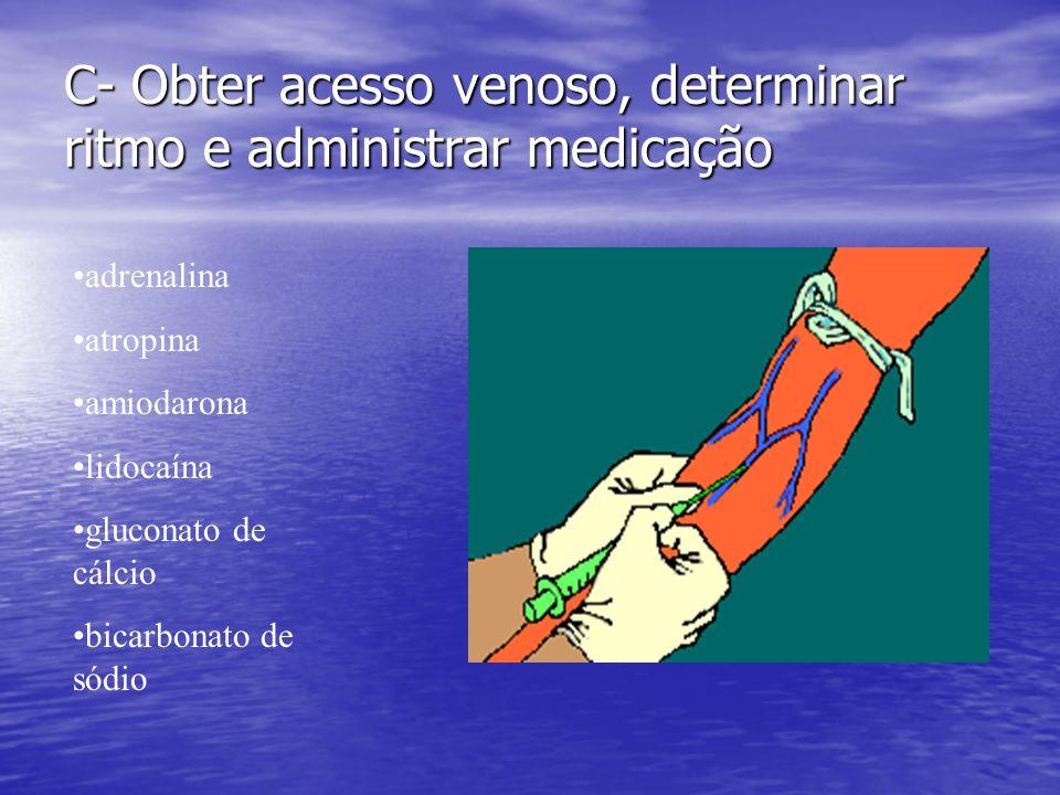 C- Obter acesso venoso, determinar ritmo e administrar medicação •adrenalina •atropina •amiodarona •lidocaína •gluconato de cálcio •bicarbonato de sód