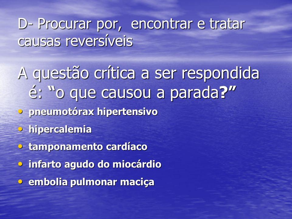 D- Procurar por, encontrar e tratar causas reversíveis A questão crítica a ser respondida é: o que causou a parada? • pneumotórax hipertensivo • hipercalemia • tamponamento cardíaco • infarto agudo do miocárdio • embolia pulmonar maciça