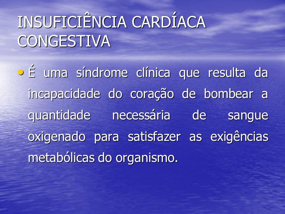 INSUFICIÊNCIA CARDÍACA CONGESTIVA • É uma síndrome clínica que resulta da incapacidade do coração de bombear a quantidade necessária de sangue oxigenado para satisfazer as exigências metabólicas do organismo.