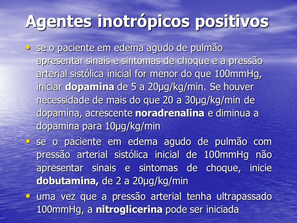Agentes inotrópicos positivos • se o paciente em edema agudo de pulmão apresentar sinais e sintomas de choque e a pressão arterial sistólica inicial for menor do que 100mmHg, iniciar dopamina de 5 a 20µg/kg/min.