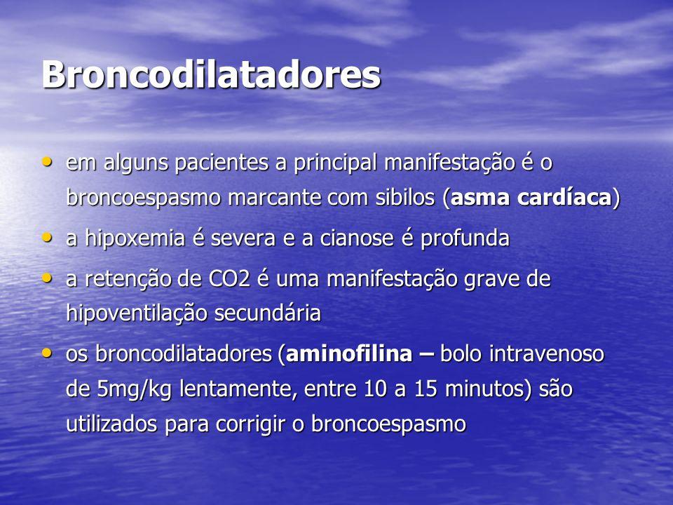 Broncodilatadores • em alguns pacientes a principal manifestação é o broncoespasmo marcante com sibilos (asma cardíaca) • a hipoxemia é severa e a cianose é profunda • a retenção de CO2 é uma manifestação grave de hipoventilação secundária • os broncodilatadores (aminofilina – bolo intravenoso de 5mg/kg lentamente, entre 10 a 15 minutos) são utilizados para corrigir o broncoespasmo