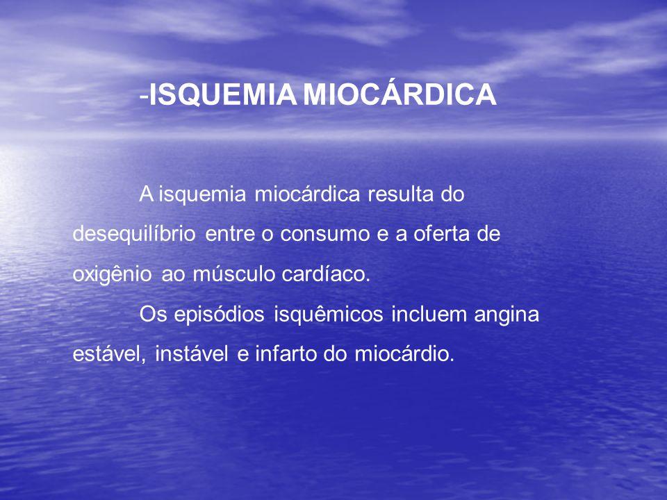 -ISQUEMIA MIOCÁRDICA A isquemia miocárdica resulta do desequilíbrio entre o consumo e a oferta de oxigênio ao músculo cardíaco.