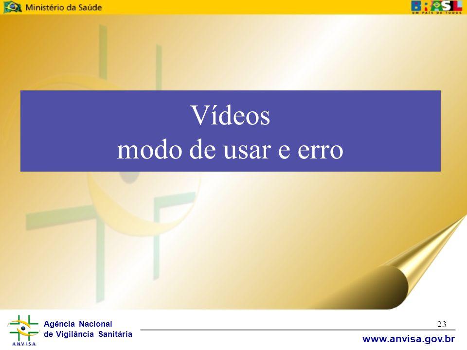 Agência Nacional de Vigilância Sanitária www.anvisa.gov.br 23 Vídeos modo de usar e erro