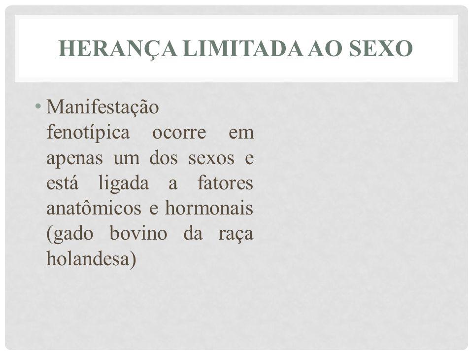 HERANÇA LIMITADA AO SEXO • Manifestação fenotípica ocorre em apenas um dos sexos e está ligada a fatores anatômicos e hormonais (gado bovino da raça h