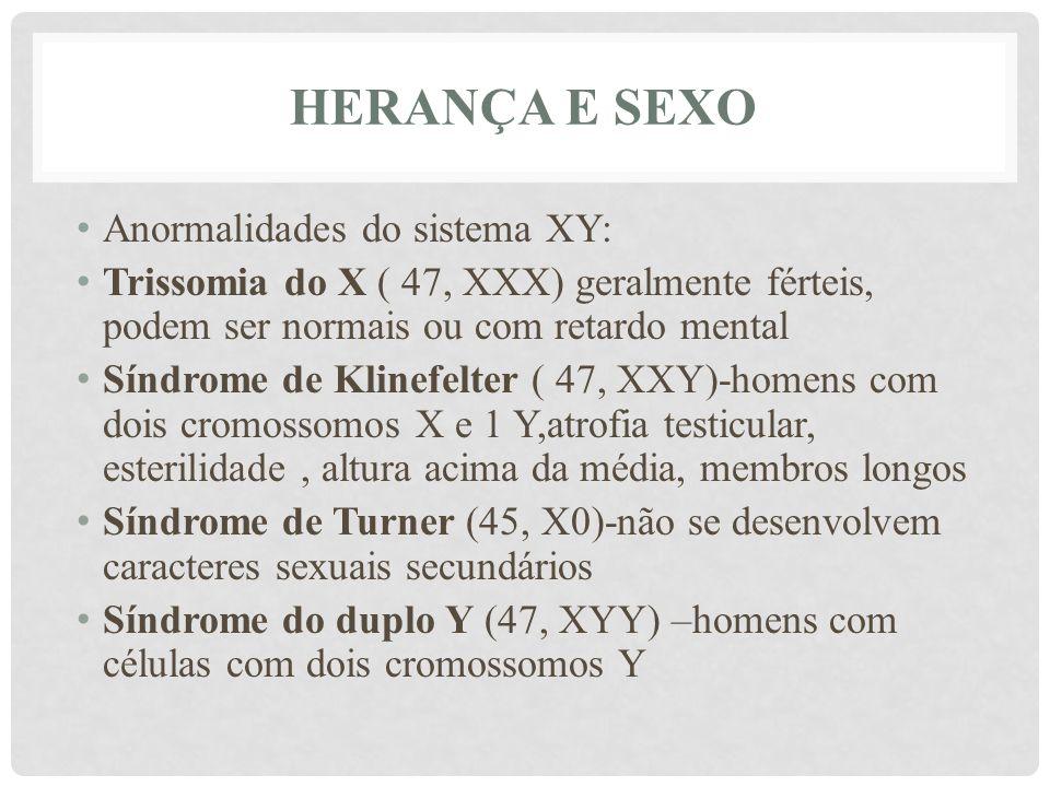 HERANÇA E SEXO • Anormalidades do sistema XY: • Trissomia do X ( 47, XXX) geralmente férteis, podem ser normais ou com retardo mental • Síndrome de Kl