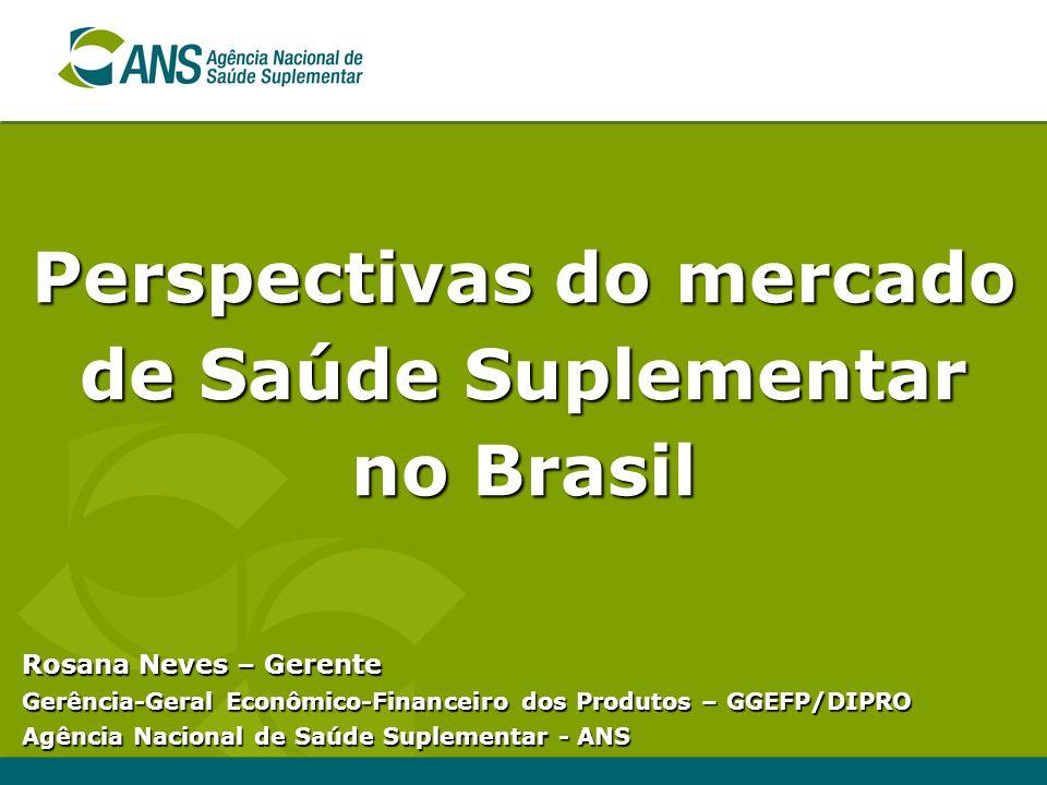 Perspectivas do mercado de Saúde Suplementar no Brasil Rosana Neves – Gerente Gerência-Geral Econômico-Financeiro dos Produtos – GGEFP/DIPRO Agência N