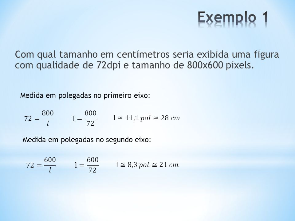 Com qual tamanho em centímetros seria exibida uma figura com qualidade de 72dpi e tamanho de 800x600 pixels. Medida em polegadas no primeiro eixo: Med