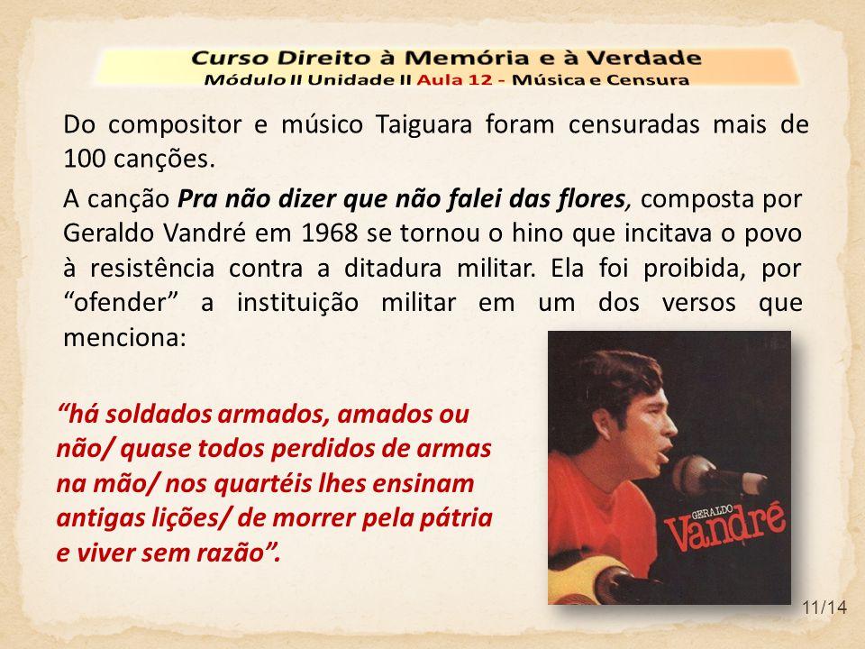 11/14 Do compositor e músico Taiguara foram censuradas mais de 100 canções. A canção Pra não dizer que não falei das flores, composta por Geraldo Vand