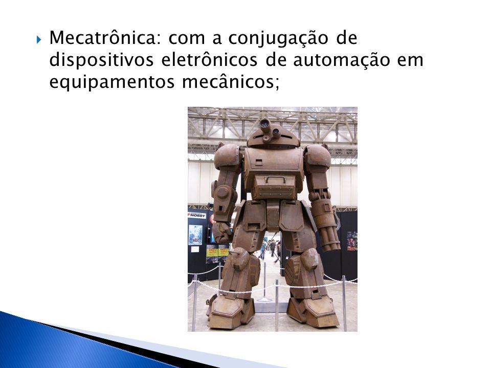  Mecatrônica: com a conjugação de dispositivos eletrônicos de automação em equipamentos mecânicos;