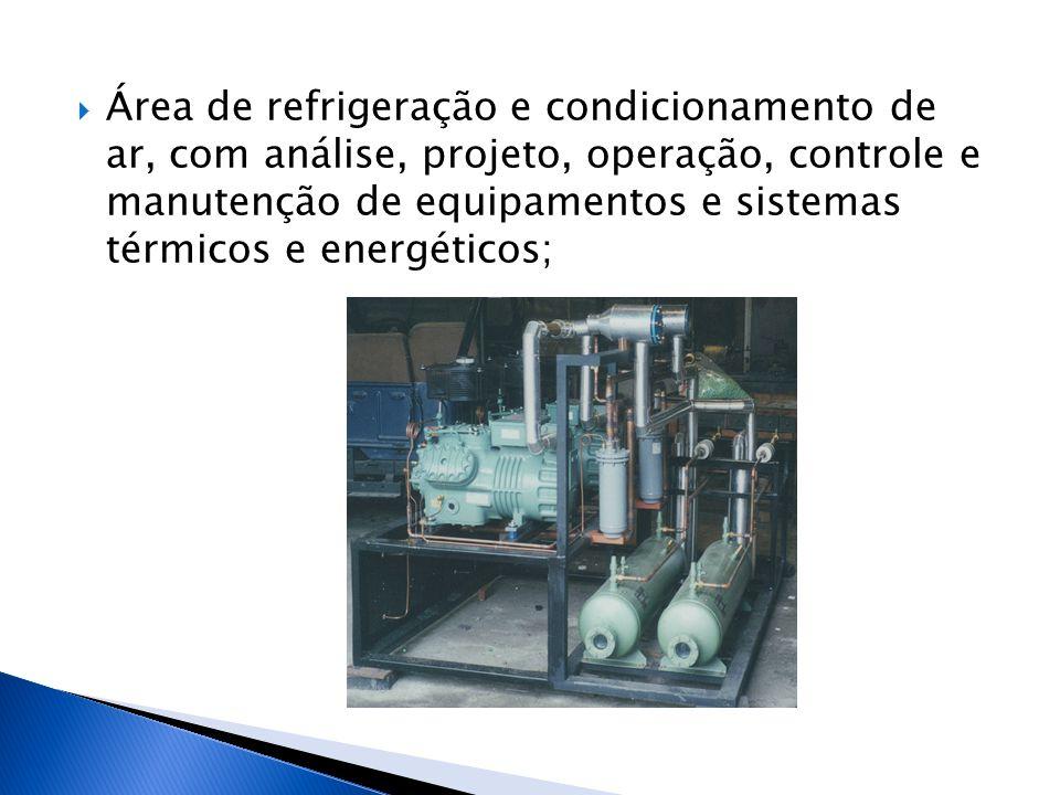 Área de refrigeração e condicionamento de ar, com análise, projeto, operação, controle e manutenção de equipamentos e sistemas térmicos e energético