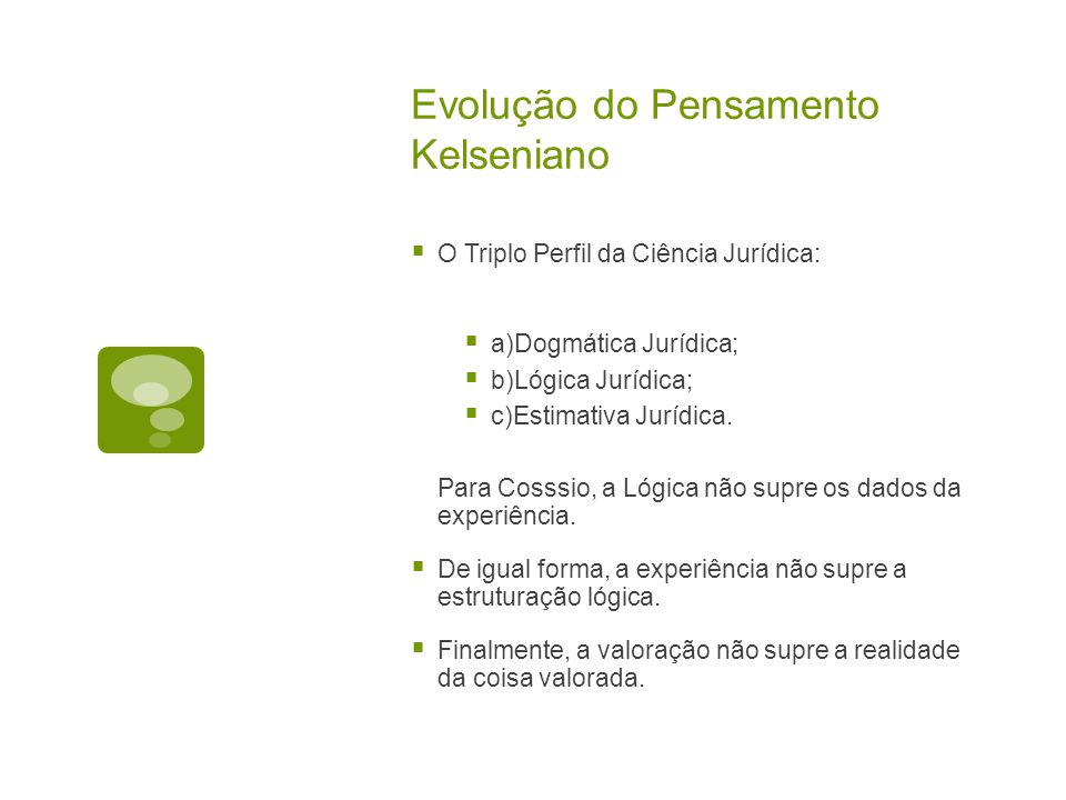 Evolução do Pensamento Kelseniano  O Triplo Perfil da Ciência Jurídica:  a)Dogmática Jurídica;  b)Lógica Jurídica;  c)Estimativa Jurídica.