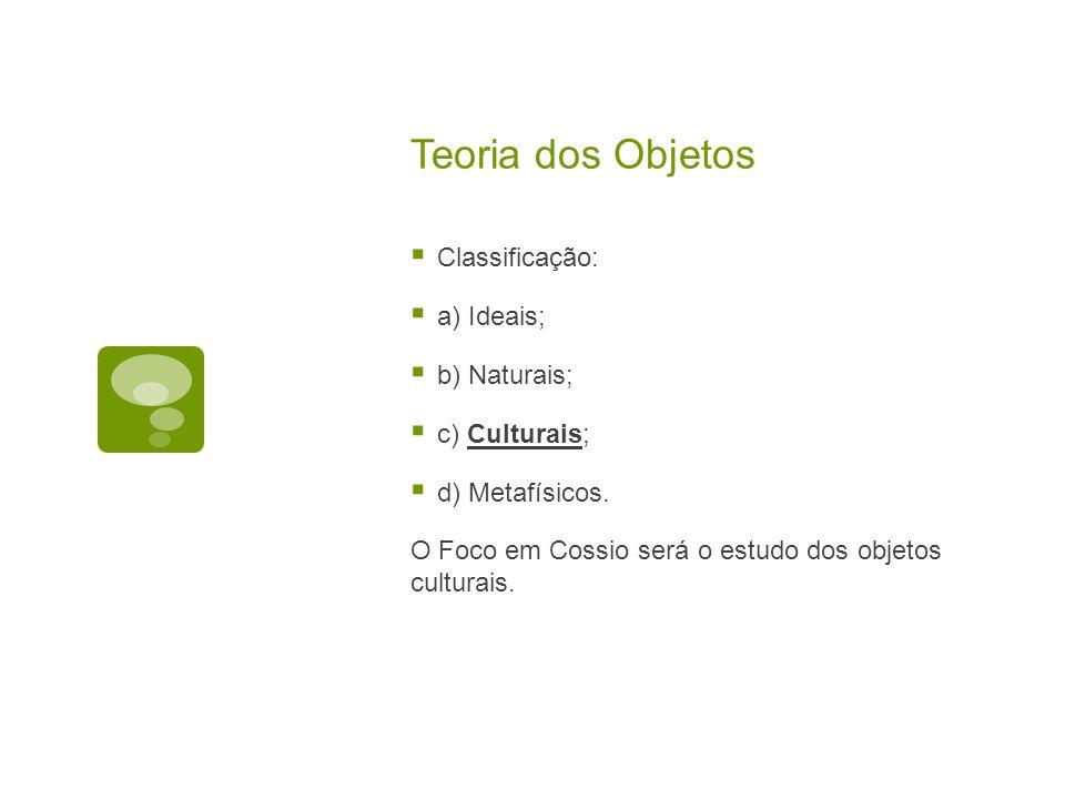 Teoria dos Objetos  Classificação:  a) Ideais;  b) Naturais;  c) Culturais;  d) Metafísicos.