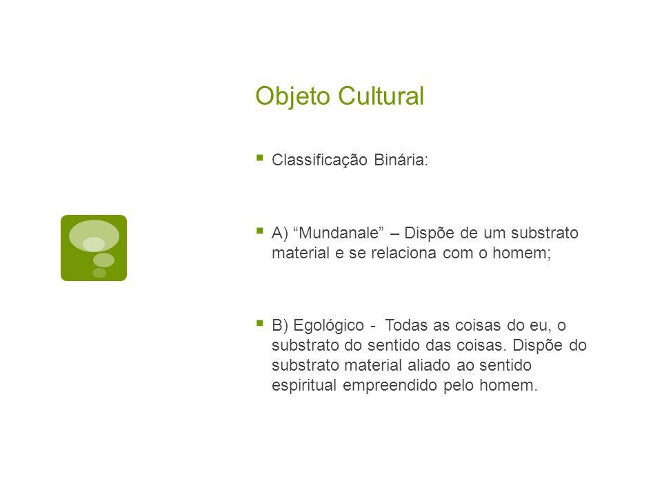 Objeto Cultural  Classificação Binária:  A) Mundanale – Dispõe de um substrato material e se relaciona com o homem;  B) Egológico - Todas as coisas do eu, o substrato do sentido das coisas.