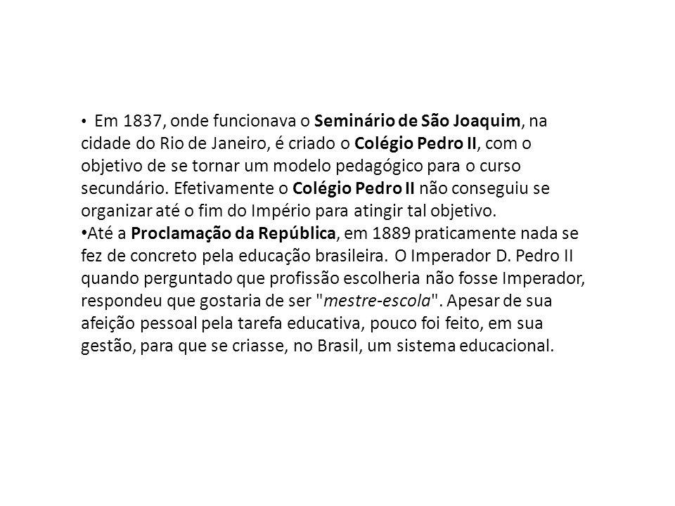 • Em 1837, onde funcionava o Seminário de São Joaquim, na cidade do Rio de Janeiro, é criado o Colégio Pedro II, com o objetivo de se tornar um modelo pedagógico para o curso secundário.