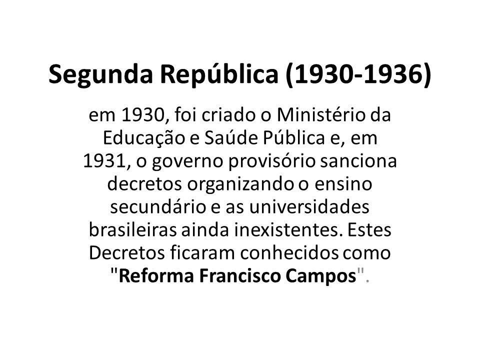 Segunda República (1930-1936) em 1930, foi criado o Ministério da Educação e Saúde Pública e, em 1931, o governo provisório sanciona decretos organizando o ensino secundário e as universidades brasileiras ainda inexistentes.
