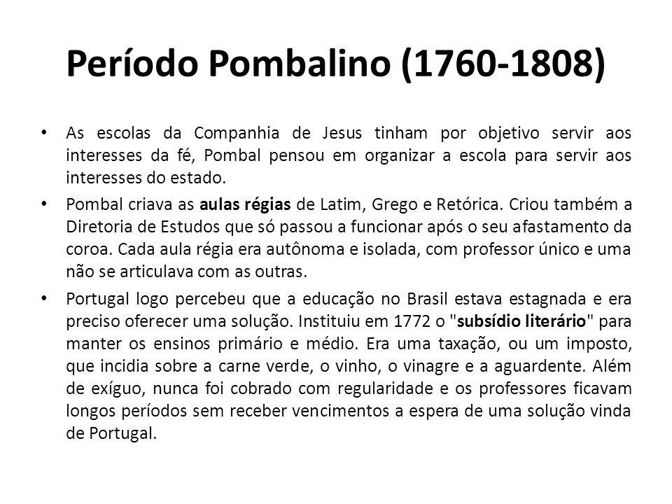 Período Pombalino (1760-1808) • As escolas da Companhia de Jesus tinham por objetivo servir aos interesses da fé, Pombal pensou em organizar a escola para servir aos interesses do estado.