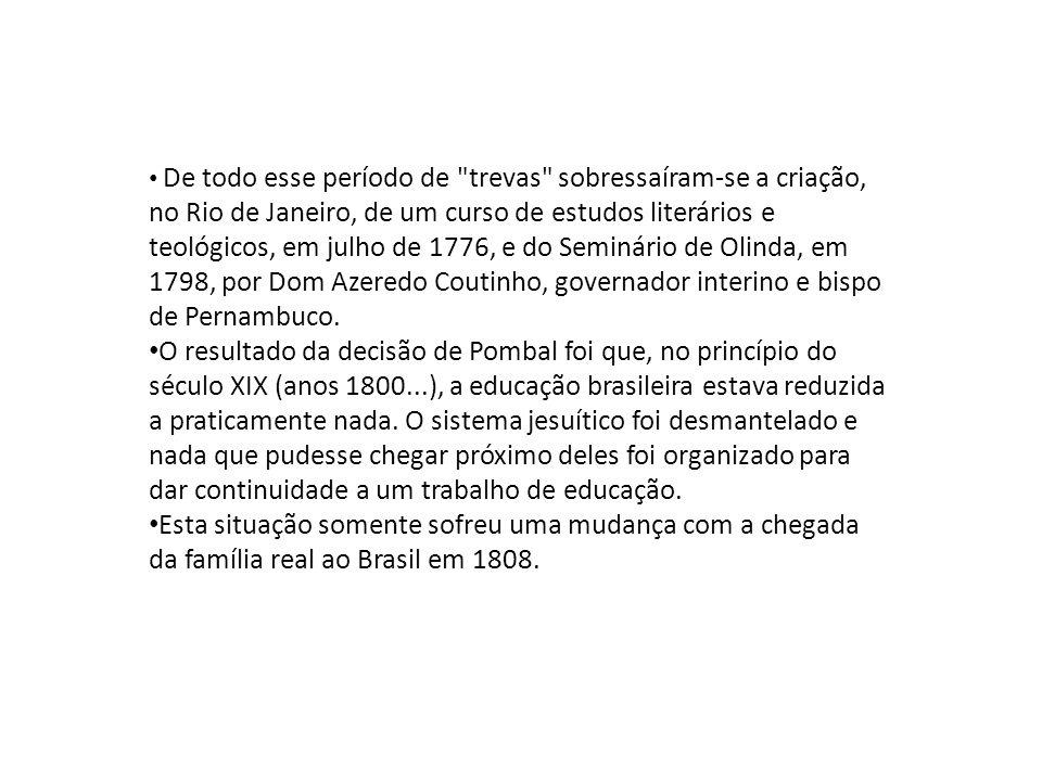 • De todo esse período de trevas sobressaíram-se a criação, no Rio de Janeiro, de um curso de estudos literários e teológicos, em julho de 1776, e do Seminário de Olinda, em 1798, por Dom Azeredo Coutinho, governador interino e bispo de Pernambuco.