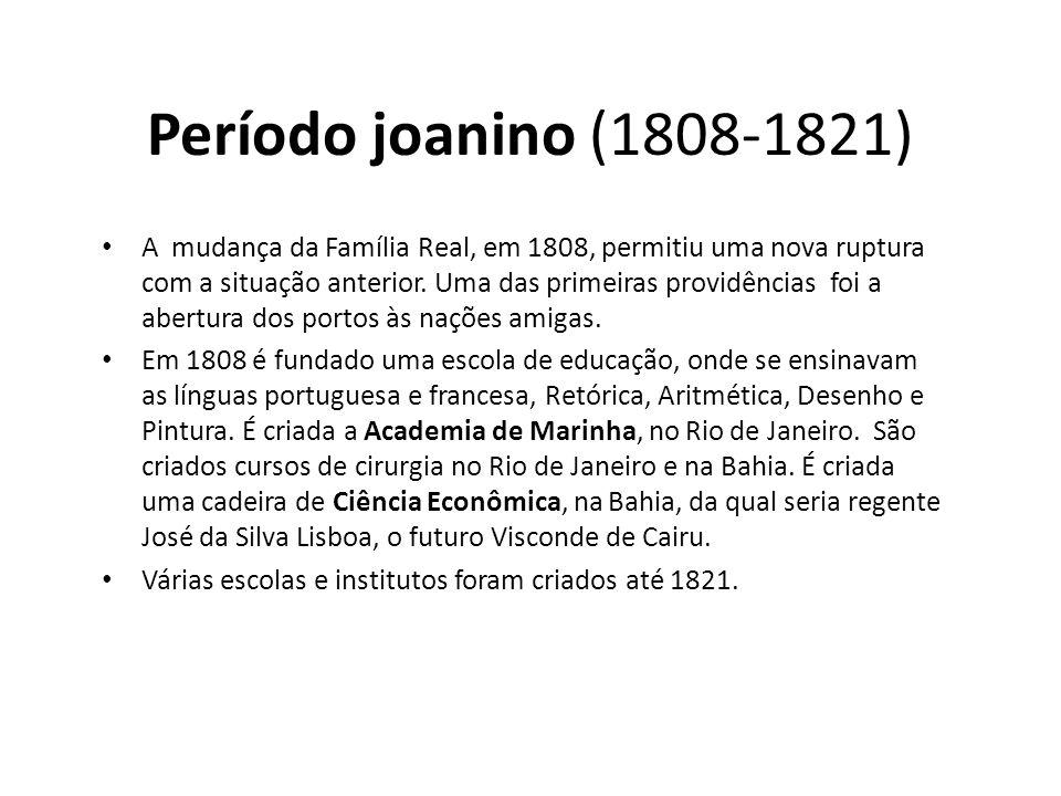 Período joanino (1808-1821) • A mudança da Família Real, em 1808, permitiu uma nova ruptura com a situação anterior. Uma das primeiras providências fo