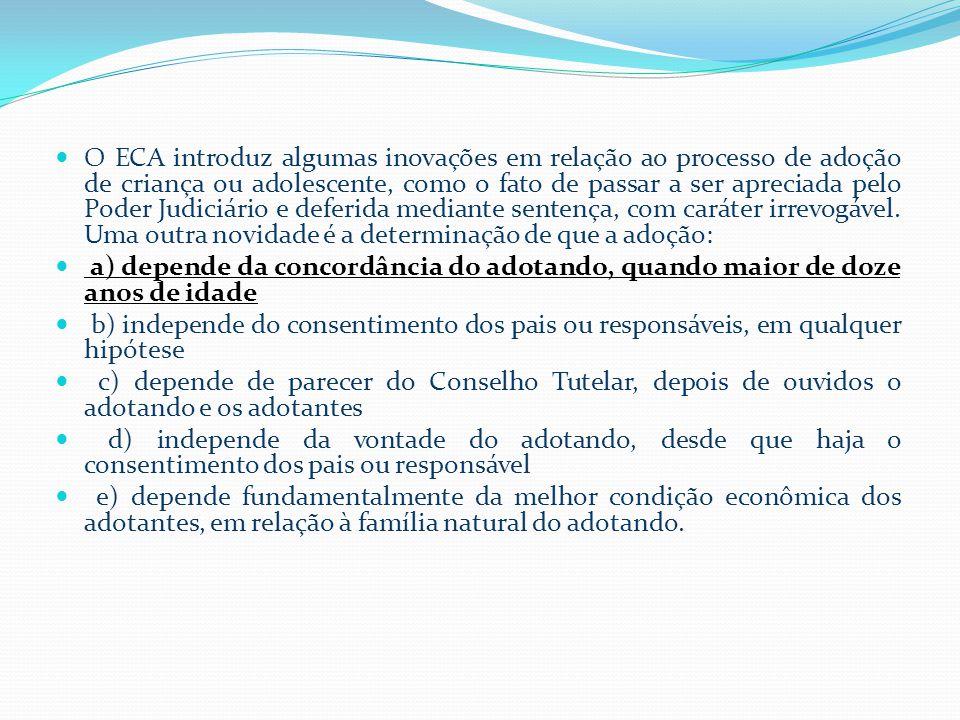  O ECA introduz algumas inovações em relação ao processo de adoção de criança ou adolescente, como o fato de passar a ser apreciada pelo Poder Judiciário e deferida mediante sentença, com caráter irrevogável.