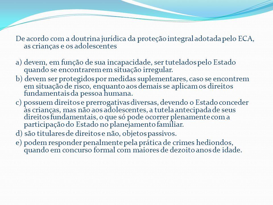 De acordo com a doutrina jurídica da proteção integral adotada pelo ECA, as crianças e os adolescentes a) devem, em função de sua incapacidade, ser tutelados pelo Estado quando se encontrarem em situação irregular.