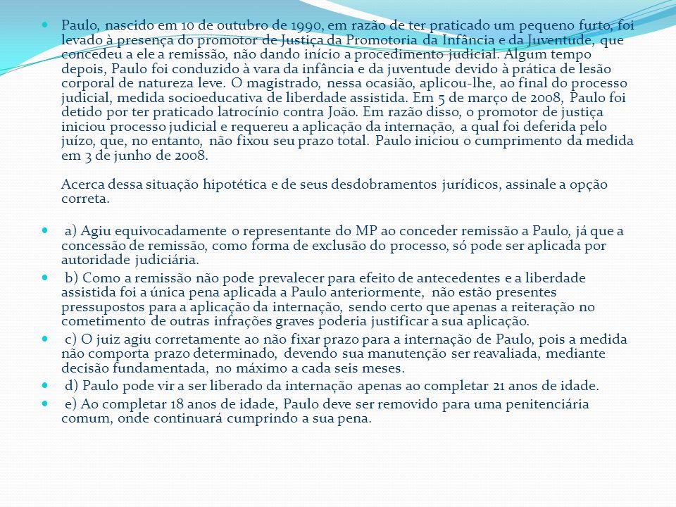  Paulo, nascido em 10 de outubro de 1990, em razão de ter praticado um pequeno furto, foi levado à presença do promotor de Justiça da Promotoria da Infância e da Juventude, que concedeu a ele a remissão, não dando início a procedimento judicial.