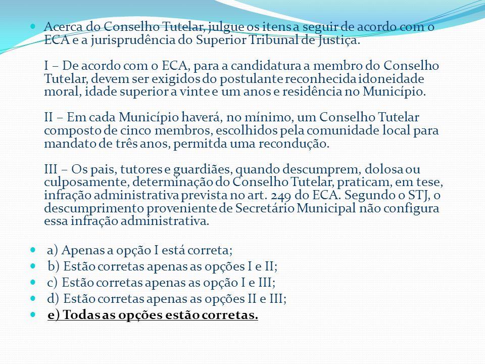  Acerca do Conselho Tutelar, julgue os itens a seguir de acordo com o ECA e a jurisprudência do Superior Tribunal de Justiça.