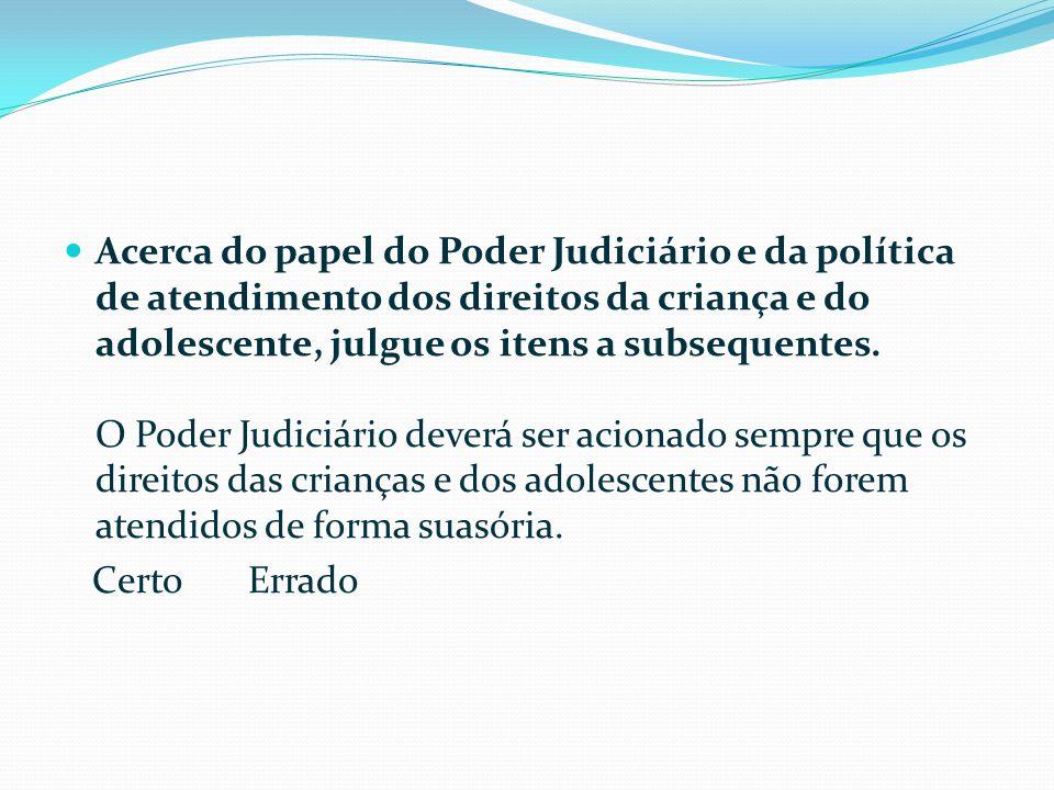  Acerca do papel do Poder Judiciário e da política de atendimento dos direitos da criança e do adolescente, julgue os itens a subsequentes.