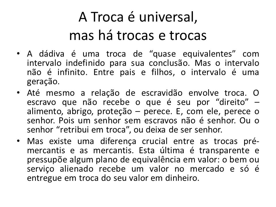 """A Troca é universal, mas há trocas e trocas • A dádiva é uma troca de """"quase equivalentes"""" com intervalo indefinido para sua conclusão. Mas o interval"""