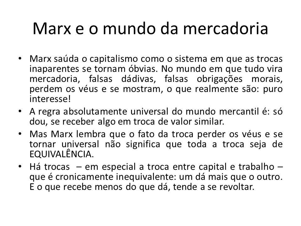 Marx e o mundo da mercadoria • Marx saúda o capitalismo como o sistema em que as trocas inaparentes se tornam óbvias. No mundo em que tudo vira mercad