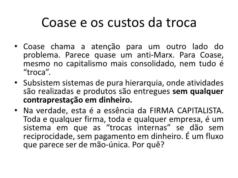 Coase e os custos da troca • Coase chama a atenção para um outro lado do problema. Parece quase um anti-Marx. Para Coase, mesmo no capitalismo mais co